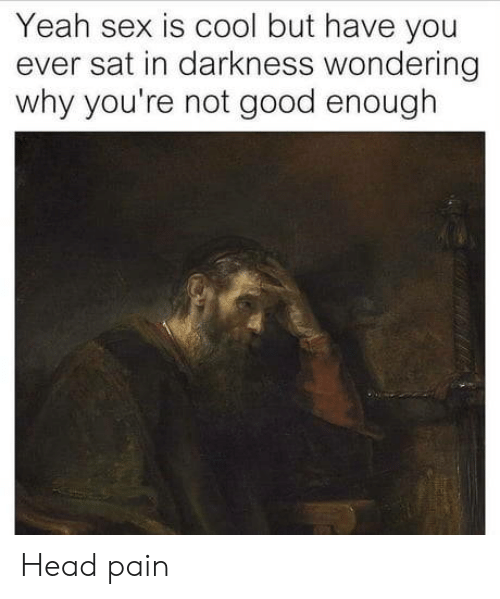 Head, Sex, and Yeah: Yeah sex is cool but have you  ever sat in darkness wondering  why you're not good enough Head pain