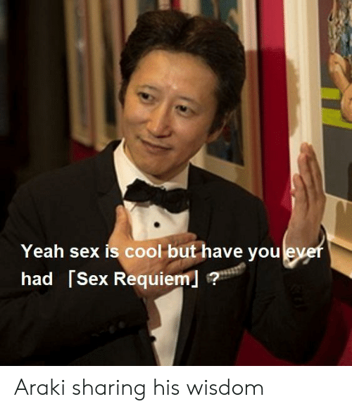 Sex, Yeah, and Cool: Yeah sex is cool but have youlever  had [Sex Requiem ? Araki sharing his wisdom