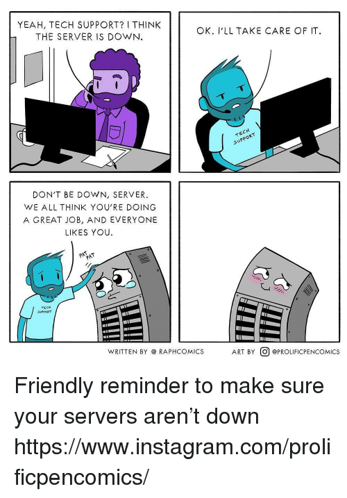 Instagram, Rap, and Yeah: YEAH, TECH SUPPORT? I THINK  THE SERVER IS DOWN.  OK. I'LLTAKE CARE OF IT  DON'T BE DOWN, SERVER.  WE ALL THINK YOU'RE DOING  A GREAT JOB, AND EVERYONE  LIKES YOU.  TECH  SUPPORT  WRITTEN BY RAP  PHCOMICS  ART BY@ @PROLIFICPENCOMICS Friendly reminder to make sure your servers aren't down  https://www.instagram.com/prolificpencomics/