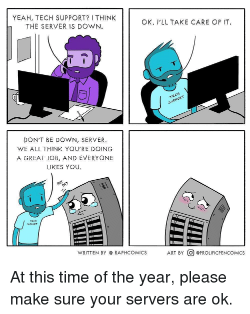 Yeah, Time, and Tech Support: YEAH, TECH SUPPORT? I THINK  THE SERVER IS DOWN  OK. V'LL TAKE CARE OF IT.  DON'T BE DOWN, SERVER.  WE ALL THINK YOU'RE DOING  A GREAT JOB, AND EVERYONE  LIKES YOU.  TECH  SUPPORT  WRITTEN BY @ RAPHCOMICS  ART BY。@PROLIFICPENCOM.ICS At this time of the year, please make sure your servers are ok.