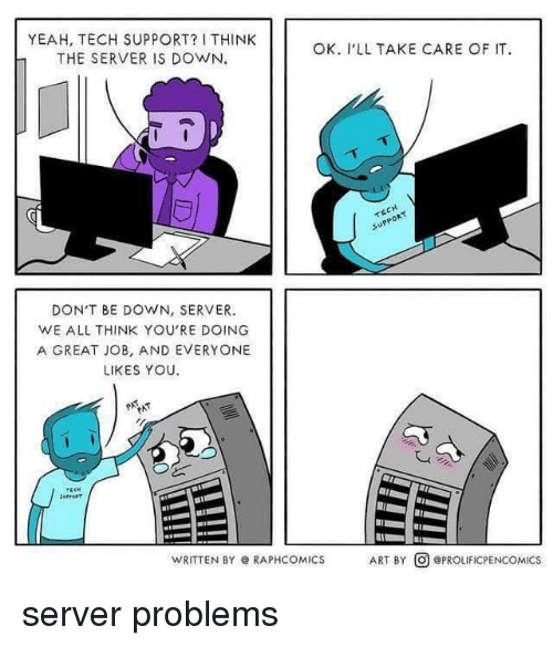 Yeah, Tech Support, and Art: YEAH, TECH SUPPORT? I THINK  THE SERVER IS DOWN.  OK. I'LL TAKE CARE OF IT  suPPoR  DON'T BE DOWN, SERVER.  WE ALL THINK YOU'RE DOING  A GREAT JOB, AND EVERYONE  LIKES YOU.  WRITTEN BY @ RAPHCOM.ICS  ART BY回@PROLIFICPENCOMICS server problems