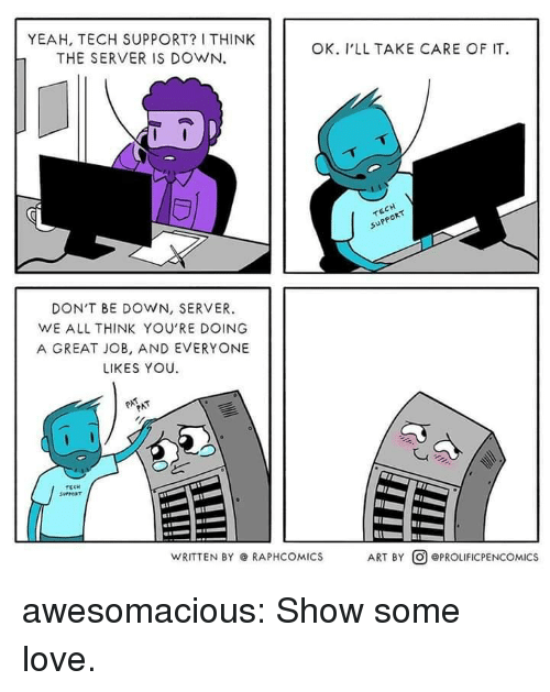 Love, Tumblr, and Yeah: YEAH, TECH SUPPORT? I THINK  THE SERVER IS DOWN.  OK. I'LL TAKE CARE OF IT  upp  PPOR  DON'T BE DOWN, SERVER.  WE ALL THINK YOU'RE DOING  A GREAT JOB, AND EVERYONE  LIKES YOU  WRITTEN BY @ RAPHCOMICS  ART BY @) @PROLIFICPENCOMICS awesomacious:  Show some love.