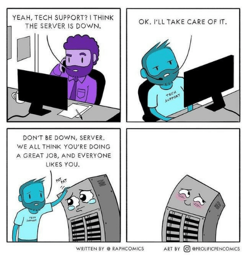 great job: YEAH, TECH SUPPORT? I THINK  THE SERVER IS DOWN  OK. I'LL TAKE CARE OF IT.  TECH  SUPPORT  DON'T BE DOWN, SERVER  WE ALL THINK YOU'RE DOING  A GREAT JOB, AND EVERYONE  LIKES YOU  PAT  PAT  TECH  SurpoRT  WRITTEN BY RAPHCOMICS  ART BY OePROLIFICPENCOMICS
