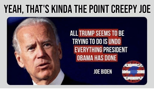 Creepy, Joe Biden, and Memes: YEAH, THAT'S KINDA THE POINT CREEPY JOE  ALLTRUMP SEEMS TO BE  TRYING TO DO IS UNDO  EVERYTHING PRESIDENT  OBAMA HAS DONE  JOE BIDEN  k