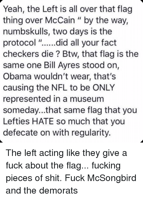 """checkers: Yeah, the Left is all over that flag  thing over McCain """" by the way,  numbskulls, two days is the  protocol """"....did all your fact  checkers die? Btw, that flag is the  same one Bill Ayres stood on,  Obama wouldn't wear, that's  causing the NFL to be ONLY  represented in a museum  someday...that same flag that you  Lefties HATE so much that you  defecate on with regularity. The left acting like they give a fuck about the flag... fucking pieces of shit. Fuck McSongbird and the demorats"""