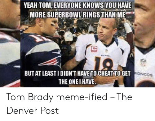 Tom Brady Memes: YEAH TOM, EVERYONE KNOWS YOU HAVE  MORE SUPERBOWLRINGS THAN ME  BUTAT LEASTI DIDN'T HAVE TO CHEAT TO GET  THE ONE I HAVE  ONCO Tom Brady meme-ified – The Denver Post