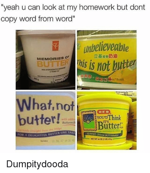 """Yeah, Word, and Homework: """"yeah u can look at my homework but dont  copy word from word""""  umbelieveable  1s not b  立基植物奶油  MEMORIES OF  What,not  butter!  YOUDThink  ITS  Bütterl:  ● Buttermi  SWEET CREAM BUTTEM  DELIGHTFUL BUTTER LUKL TA Dumpitydooda"""