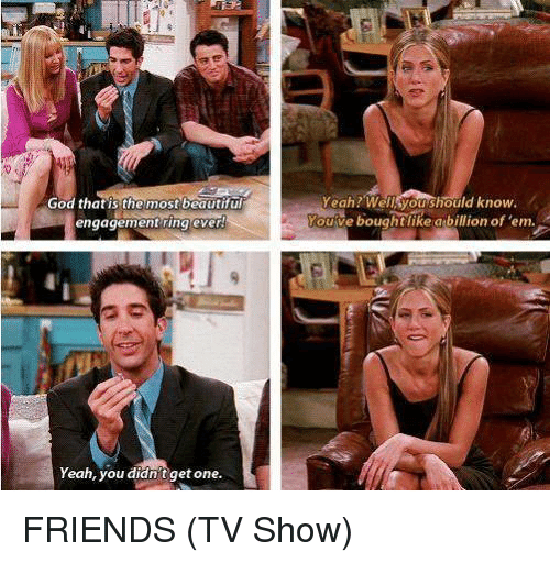 Friends (TV show): Yeah? Wellsyoushould know.  God that is the most beautifu  engagement ring ever  ve boughtlike abillion of 'em.  ouve  Yeah, you didn't get one. FRIENDS (TV Show)