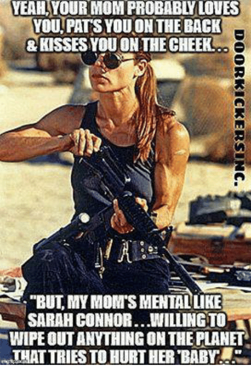 """sarah connor: YEAHYOURMOMIPROBABtyLOVES  YOU PATS YOUON THE BACK  &KISSES YOU ON THE CHEEK  """"BUT MYMONATSMENTALLIKE  SARAH CONNOR.. WILLINGTOLT  WIPE OUTANYTHINGONTHE PLANET  THAT TRIES TOHURT HER BABY a.S."""