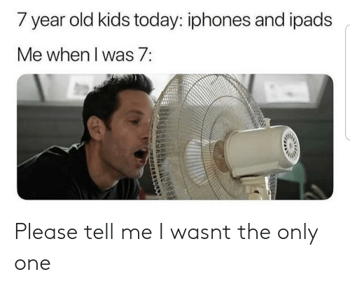 year-old-kids: / year old kids today: iphones and ipads  Me when I was 7: Please tell me I wasnt the only one