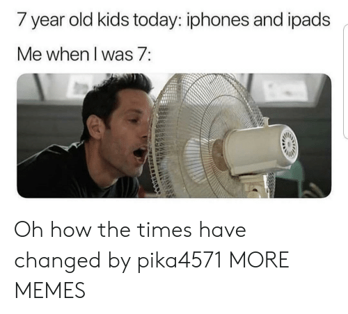 Kids Today: / year old kids today: iphones and ipads  Me when I was 7: Oh how the times have changed by pika4571 MORE MEMES