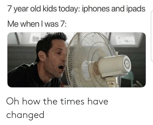 Kids Today: / year old kids today: iphones and ipads  Me when I was 7: Oh how the times have changed
