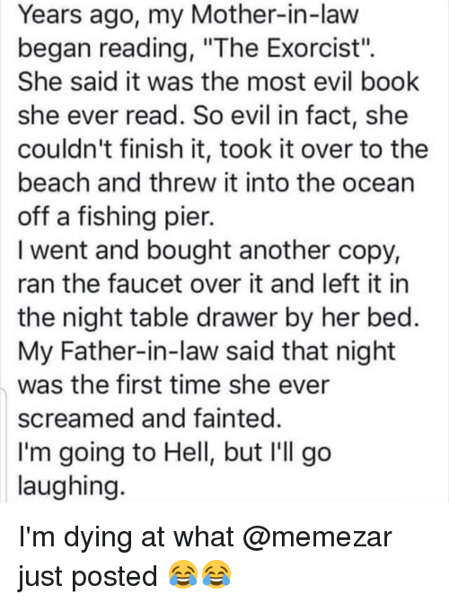 """mother in law: Years ago, my Mother-in-law  began reading, """"The Exorcist"""".  She said it was the most evil book  she ever read. So evil in fact, she  couldn't finish it, took it over to the  beach and threw it into the ocean  off a fishing pier.  I went and bought another copy,  ran the faucet over it and left it in  the night table drawer by her bed.  My Father-in-law said that night  was the first time she ever  screamed and fainted.  I'm going to Hell, but I'll go  laughing I'm dying at what @memezar just posted 😂😂"""