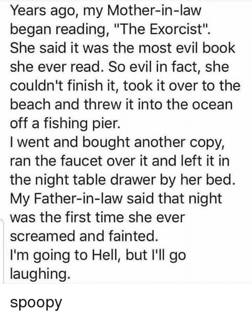 "Going To Hell: Years ago, my Mother-in-law  began reading, ""The Exorcist"".  She said it was the most evil book  she ever read. So evil in fact, she  couldn't finish it, took it over to the  beach and threw it into the ocean  off a fishing pier.  I went and bought another copy,  ran the faucet over it and left it in  the night table drawer by her bed  My Father-in-law said that night  was the first time she ever  screamed and fainted  I'm going to Hell, but I'll go  laughing spoopy"