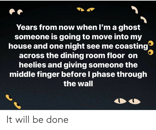 My House, Ghost, and House: Years from now when I'm a ghost  someone is going to move into my  house and one night see me coasting  across the dining room floor on  heelies and giving someone the  middle finger before I phase through  the wall It will be done