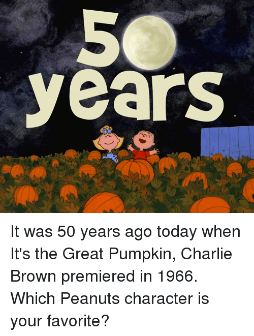 it's the great pumpkin charlie brown: years It was 50 years ago today when It's the Great Pumpkin, Charlie Brown premiered in 1966. Which Peanuts character is your favorite?