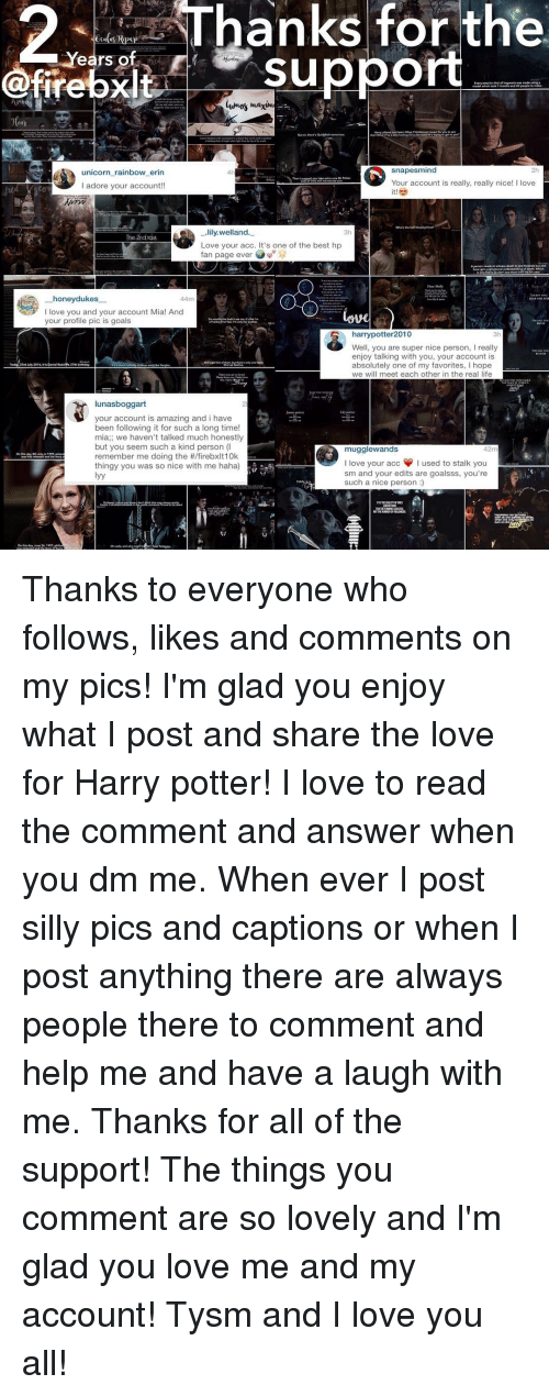 Unicorn Rainbow: Years of  suppo  @firebxlt  snapes mind  unicorn rainbow erin  Your account is really, really nice! I love  I adore your account!!  lily welland.  3h  The 2nd tosk  Love your acc. It's one of the best hp  fan page ever  honey dukes  I love you and your account Mia! And  your profile pic is goals  harry potter2010  3h  Well, you are super nice person, l really  enjoy talking with you, your account is  absolutely one of my favorites, l hope  we will meet each other in the real life  lunas boggart  your account is amazing and i have  been following it for such a long time!  mia we haven't talked much honestly  but you seem such a kind person (I  mugglewands  42m  remember me doing the firebxlt10k  I love your acc I used to stalk you  thingy you was so nice with me haha)  sm and your edits are goalsss, you're  such a nice person Thanks to everyone who follows, likes and comments on my pics! I'm glad you enjoy what I post and share the love for Harry potter! I love to read the comment and answer when you dm me. When ever I post silly pics and captions or when I post anything there are always people there to comment and help me and have a laugh with me. Thanks for all of the support! The things you comment are so lovely and I'm glad you love me and my account! Tysm and I love you all!