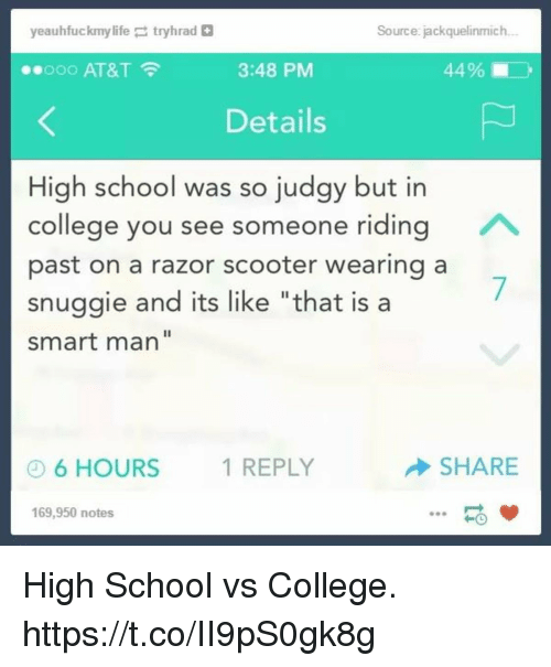 "College, Funny, and Life: yeauhfuckmy life ;  tryhrad  Source: jackquelinmich  ..ooo AT&T  3:48 PM  44% i  Details  High school was so judgy but in  college you see someone riding  past on a razor scooter wearing a  snuggie and its like ""that is a  smart man""  6 HOURS  1 REPLY  SHARE  169,950 notes High School vs College. https://t.co/II9pS0gk8g"