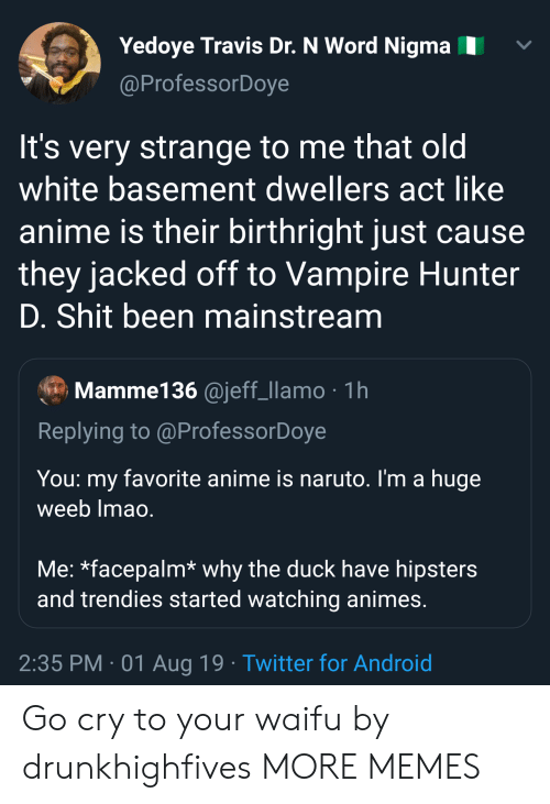 mainstream: Yedoye Travis Dr. N Word Nigma  @ProfessorDoye  It's very strange to me that old  white basement dwellers act like  anime is their birthright just cause  they jacked off to Vampire Hunter  D. Shit been mainstream  Mamme136 @jeff_llamo 1h  Replying to @ProfessorDoye  You  favorite anime is naruto. I'm a huge  my  weeb Imao.  Me: *facepalm* why the duck have hipsters  and trendies started watching animes.  2:35 PM 01 Aug 19 Twitter for Android Go cry to your waifu by drunkhighfives MORE MEMES