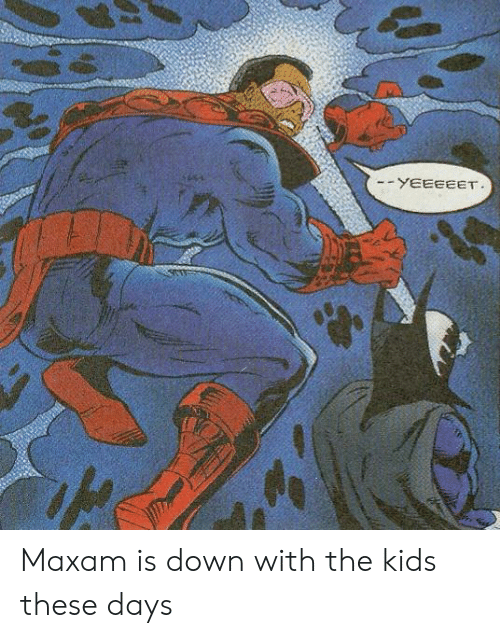 Down With: -YEEEEET Maxam is down with the kids these days
