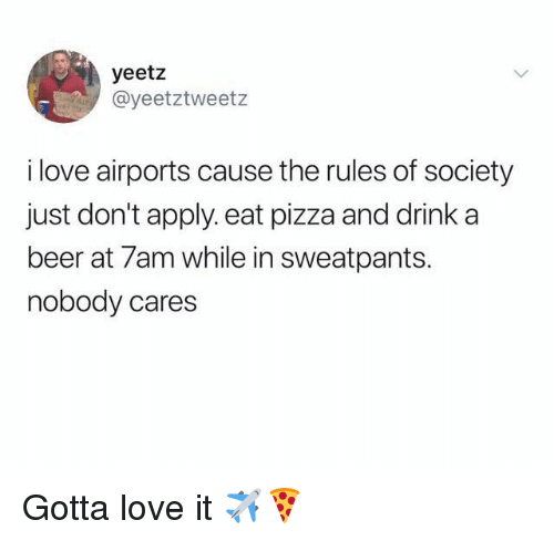 Beer, Dank, and Love: yeetz  @yeetztweetz  i love airports cause the rules of society  just don't apply. eat pizza and drink a  beer at 7am while in sweatpants.  nobody cares Gotta love it ✈️🍕