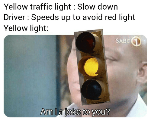 Traffic, Red, and Light: Yellow traffic light Slow down  Driver Speeds up to avoid red light  Yellow light:  SABC  Am la joke to you?