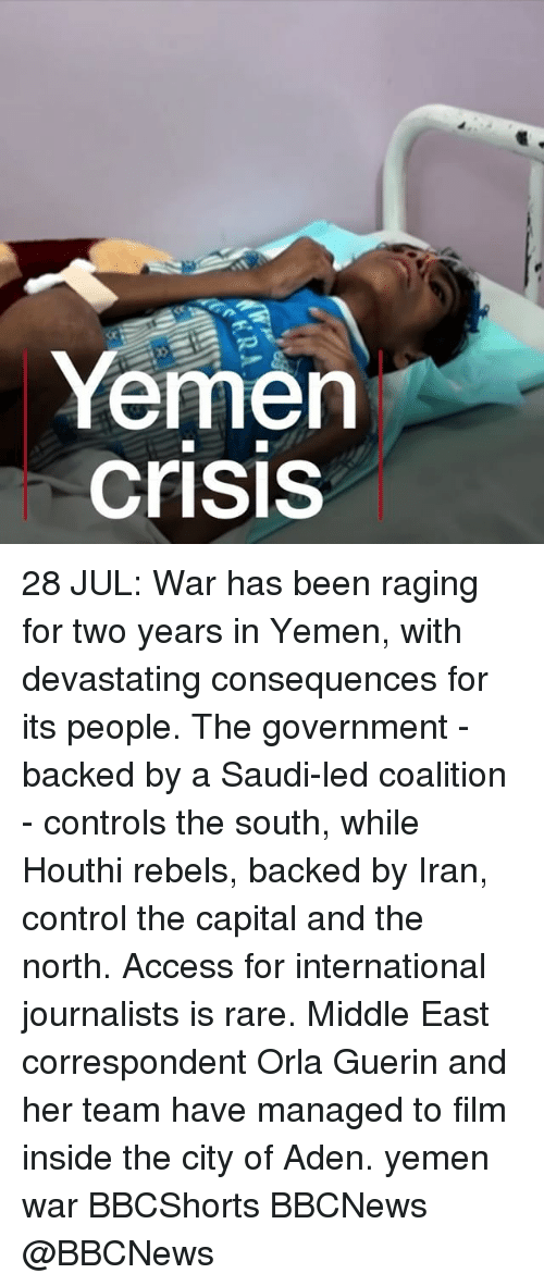 Memes, Control, and Access: Yemen  crisis 28 JUL: War has been raging for two years in Yemen, with devastating consequences for its people. The government - backed by a Saudi-led coalition - controls the south, while Houthi rebels, backed by Iran, control the capital and the north. Access for international journalists is rare. Middle East correspondent Orla Guerin and her team have managed to film inside the city of Aden. yemen war BBCShorts BBCNews @BBCNews
