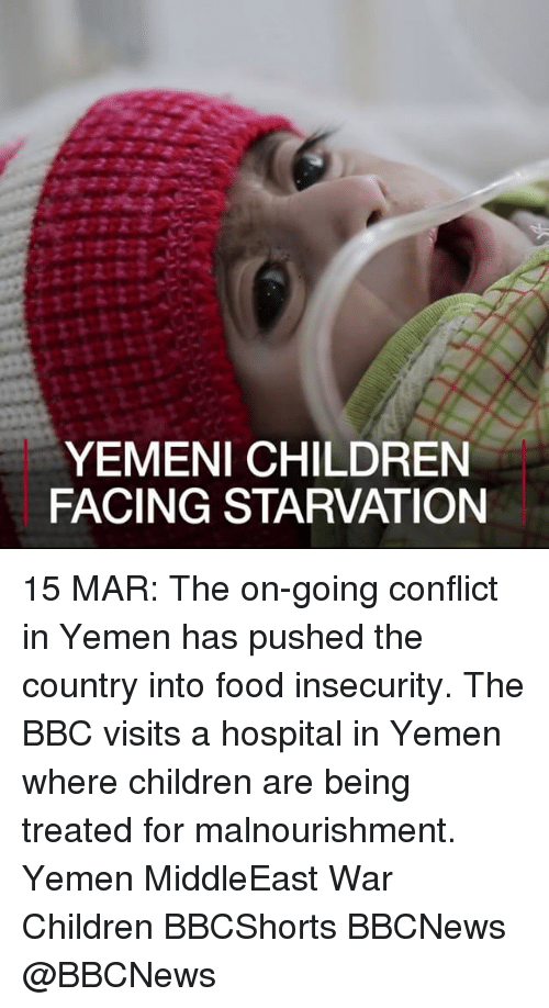 Memes, 🤖, and Yemen: YEMENI CHILDREN  FACING STARVATION 15 MAR: The on-going conflict in Yemen has pushed the country into food insecurity. The BBC visits a hospital in Yemen where children are being treated for malnourishment. Yemen MiddleEast War Children BBCShorts BBCNews @BBCNews