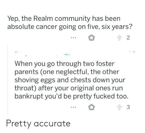 Community, Parents, and Run: Yep, the Realm community has been  absolute cancer going on five, six years?  2  When you go through two foster  parents (one neglectful, the other  shoving eggs and chests down your  throat) after your original ones run  bankrupt you'd be pretty fucked too  3 Pretty accurate