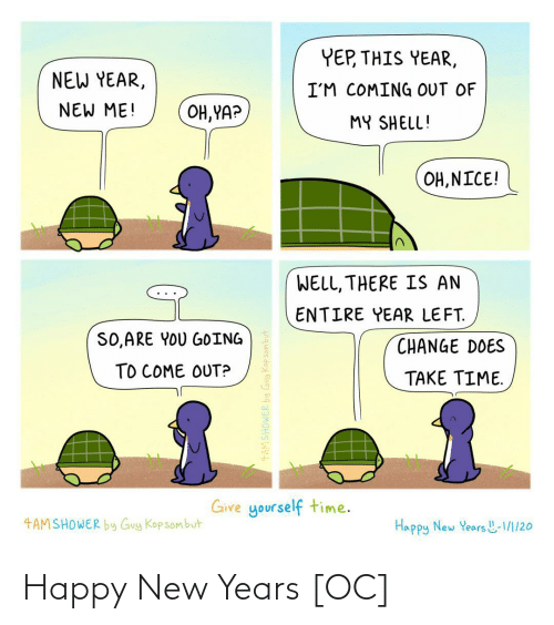 New Years: YEP, THIS YEAR,  NEW YEAR,  I'M COMING OUT OF  NEW ME!  OH, YA?  MY SHELL!  OH, NICE!  WELL, THERE IS AN  ENTIRE YEAR LEFT.  SO,ARE YOU GOING  CHANGE DOES  TO COME OUT?  TAKE TIME.  Give yourself time.  4AMSHOWER by Guy Kop sombut  Happy New Years L-1/1/20  4AMSHOWER by Guy Kopsombut Happy New Years [OC]