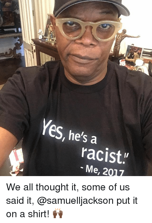 "Memes, Racist, and Thought: Yes  eS, he's a  racist.""  Me, 2017 We all thought it, some of us said it, @samuelljackson put it on a shirt! 🙌🏿"