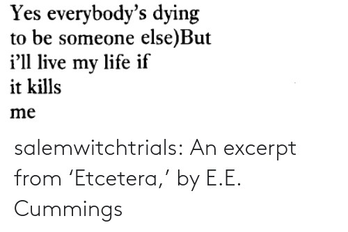 dying: Yes everybody's dying  to be someone else)But  i'll live my life if  it kills  me salemwitchtrials: An excerpt from 'Etcetera,' by E.E. Cummings