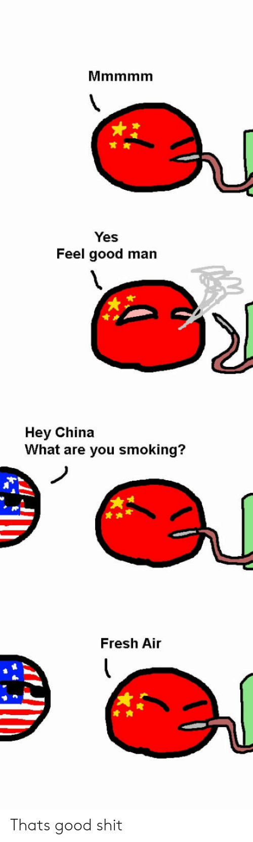 Fresh, Shit, and Smoking: Yes  Feel good man  Hey China  What are you smoking?  Fresh Air Thats good shit
