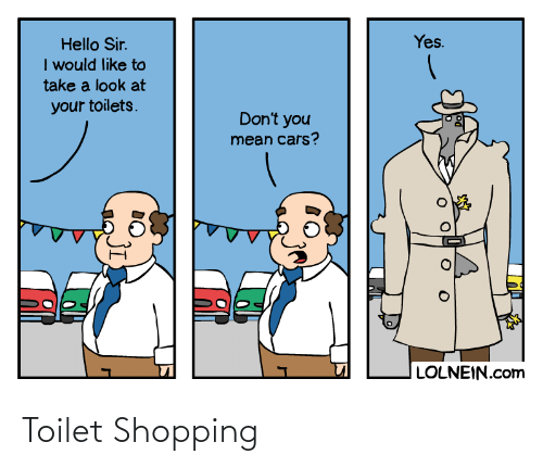 Cars, Hello, and Shopping: Yes.  Hello Sir.  I would like to  take a look at  your toilets.  Don't you  mean cars?  LOLNEIN.com Toilet Shopping