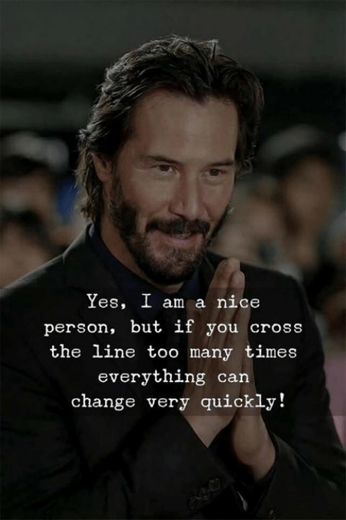 too many times: Yes, I am a nice  person, but if you cross  the line too many times  everything can  change very quickly!