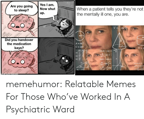Memes, Shut Up, and Tumblr: Yes I am.  Are you going  to sleep?  When a patient tells you they're not  the mentally illone, you are.  Now shut  up.  V  Did you handover  A=TT2  C 2r  the medication  keys?  V =  an  sin adx-cosx+C  30 45 60  10  sin  de  gx+ C  cos  COS  JgadxIncos+  tan  2x  60  a+beec-0  Intg C  sinx  30°  emd  arcig  adzng/wm memehumor:  Relatable Memes For Those Who've Worked In A Psychiatric Ward