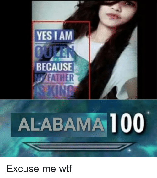 Anaconda, Wtf, and Alabama: YES I AM  BECAUSE  FATHER  ALABAMA 100 Excuse me wtf