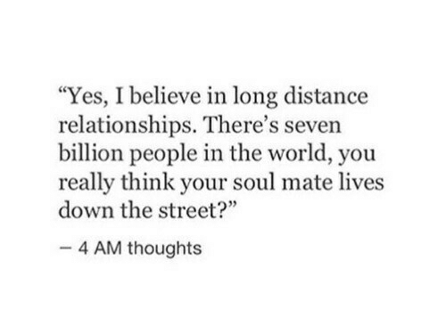 """the street: """"Yes, I believe in long distance  relationships. There's seven  billion people in the world, you  really think your soul mate lives  down the street?""""  4 AM thoughts"""