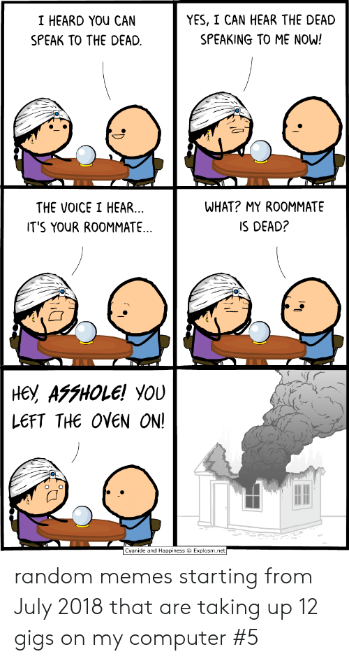 Happiness Explosm: YES, I CAN HEAR THE DEAD  I HEARD YOU CAN  SPEAKING TO ME NOW!  SPEAK TO THE DEAD  WHAT? MY ROOMMATE  THE VOICE I HEAR...  IT'S YOUR ROOMMATE..  IS DEAD?  не, АFFНOLE! YOU  LEFT THE OVEN ON!  Cyanide and Happiness Explosm.net random memes starting from July 2018 that are taking up 12 gigs on my computer #5