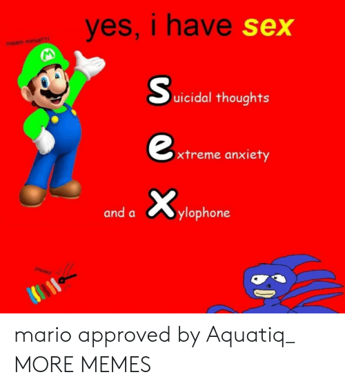 Dank, Memes, and Sex: yes, I have  sex  maam mmia  0  uicidal thoughts  xtreme anxiety  and aylophone mario approved by Aquatiq_ MORE MEMES