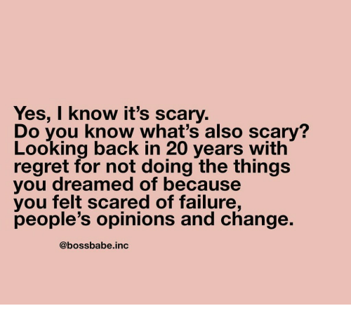 Regret, Change, and Failure: Yes, I know it's scary.  Do you know what's also scary?  Looking back in 20 years with  regret for not doing the things  you dreamed of because  you felt scared of failure,  people's opinions and change.  @bossbabe.inc