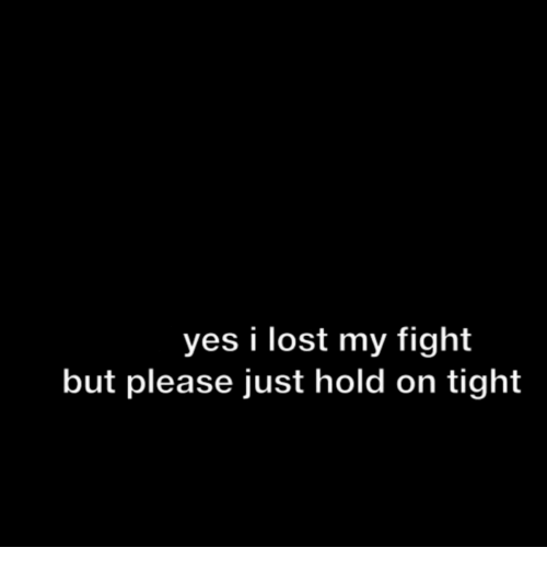 Lost, Fight, and Yes: yes i lost my fight  but please just hold on tight