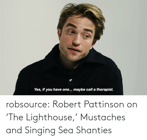 Www Youtube: Yes, if you have one.. maybe call a therapist. robsource:  Robert Pattinson on 'The Lighthouse,' Mustaches and Singing Sea Shanties