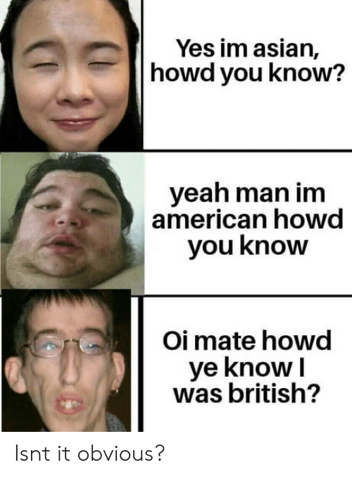Isnt It: Yes im asian,  howd you know?  yeah man im  american howd  you know  Oi mate howd  ye knowI  was british? Isnt it obvious?