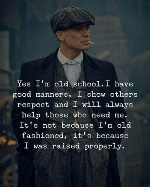 Respect, School, and Good: Yes I'm old school. I have  good manners, I show others  respect and I will always  help those who need me.  It's not because I'm old  fashioned, it's because  I was raised properly.