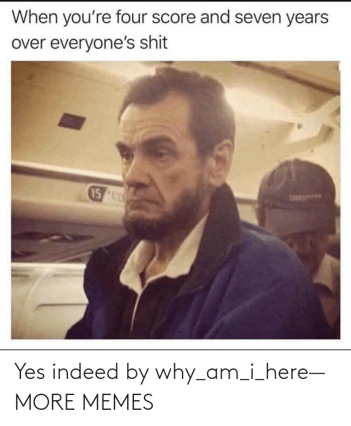 am i: Yes indeed by why_am_i_here— MORE MEMES