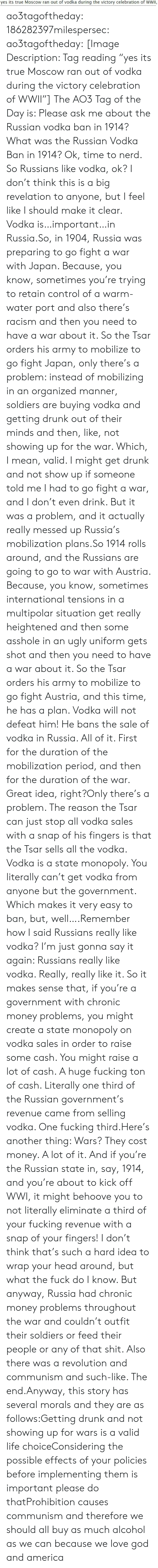 "Please Do: yes its true Moscow ran out of vodka during the victory celebration of WWII, ao3tagoftheday:  186282397milespersec:  ao3tagoftheday:  [Image Description: Tag reading ""yes its true Moscow ran out of vodka during the victory celebration of WWII""]  The AO3 Tag of the Day is: Please ask me about the Russian vodka ban in 1914?   What was the Russian Vodka Ban in 1914?  Ok, time to nerd. So Russians like vodka, ok? I don't think this is a big revelation to anyone, but I feel like I should make it clear. Vodka is…important…in Russia.So, in 1904, Russia was preparing to go fight a war with Japan. Because, you know, sometimes you're trying to retain control of a warm-water port and also there's racism and then you need to have a war about it. So the Tsar orders his army to mobilize to go fight Japan, only there's a problem: instead of mobilizing in an organized manner, soldiers are buying vodka and getting drunk out of their minds and then, like, not showing up for the war. Which, I mean, valid. I might get drunk and not show up if someone told me I had to go fight a war, and I don't even drink. But it was a problem, and it actually really messed up Russia's mobilization plans.So 1914 rolls around, and the Russians are going to go to war with Austria. Because, you know, sometimes international tensions in a multipolar situation get really heightened and then some asshole in an ugly uniform gets shot and then you need to have a war about it. So the Tsar orders his army to mobilize to go fight Austria, and this time, he has a plan. Vodka will not defeat him! He bans the sale of vodka in Russia. All of it. First for the duration of the mobilization period, and then for the duration of the war. Great idea, right?Only there's a problem. The reason the Tsar can just stop all vodka sales with a snap of his fingers is that the Tsar sells all the vodka. Vodka is a state monopoly. You literally can't get vodka from anyone but the government. Which makes it very easy to ban, but, well….Remember how I said Russians really like vodka? I'm just gonna say it again: Russians really like vodka. Really, really like it. So it makes sense that, if you're a government with chronic money problems, you might create a state monopoly on vodka sales in order to raise some cash. You might raise a lot of cash. A huge fucking ton of cash. Literally one third of the Russian government's revenue came from selling vodka. One fucking third.Here's another thing: Wars? They cost money. A lot of it. And if you're the Russian state in, say, 1914, and you're about to kick off WWI, it might behoove you to not literally eliminate a third of your fucking revenue with a snap of your fingers! I don't think that's such a hard idea to wrap your head around, but what the fuck do I know. But anyway, Russia had chronic money problems throughout the war and couldn't outfit their soldiers or feed their people or any of that shit. Also there was a revolution and communism and such-like. The end.Anyway, this story has several morals and they are as follows:Getting drunk and not showing up for wars is a valid life choiceConsidering the possible effects of your policies before implementing them is important please do thatProhibition causes communism and therefore we should all buy as much alcohol as we can because we love god and america"