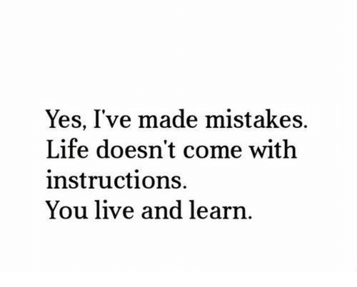 Life, Live, and Mistakes: Yes, I've made mistakes.  Life doesn't come with  instructions.  You live and learn.