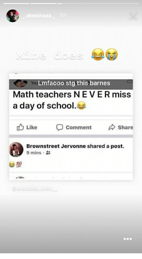 Lmfaooo: Yes  Lmfaooo stg this barnes  Math teachers NEVER miss  a day of school.  b Like comment Share  Brownstreet Jervonne shared a post.  9 mins .