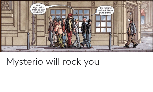 mysterio: Yes,  Mysterio  What is our  disguise?  I'm making  us look like a  punk band Mysterio will rock you